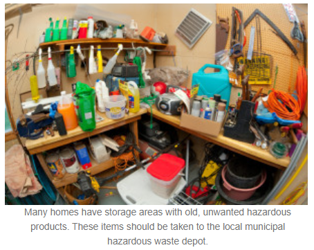 Many homes have storage areas with old, unwanted hazardous products. These items should be taken to the local municipal hazardous waste depot.